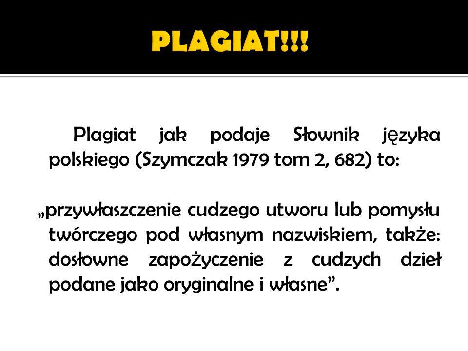 Plagiat jak podaje Słownik j ę zyka polskiego (Szymczak 1979 tom 2, 682) to: przywłaszczenie cudzego utworu lub pomysłu twórczego pod własnym nazwiski