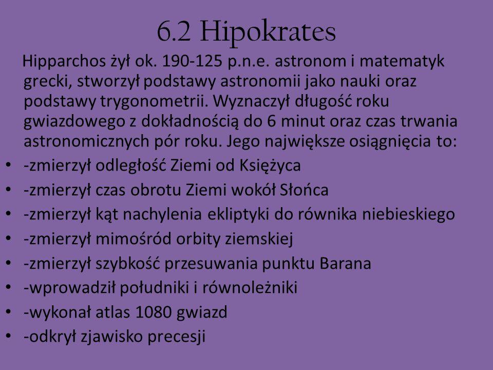 6.2 Hipokrates Hipparchos żył ok. 190-125 p.n.e. astronom i matematyk grecki, stworzył podstawy astronomii jako nauki oraz podstawy trygonometrii. Wyz