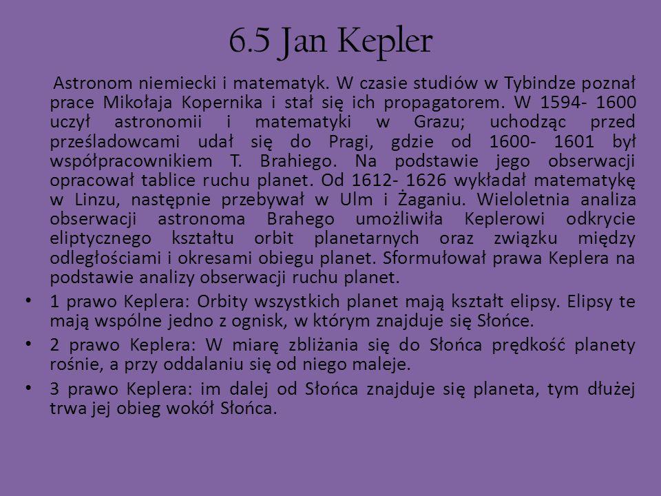 6.5 Jan Kepler Astronom niemiecki i matematyk. W czasie studiów w Tybindze poznał prace Mikołaja Kopernika i stał się ich propagatorem. W 1594- 1600 u