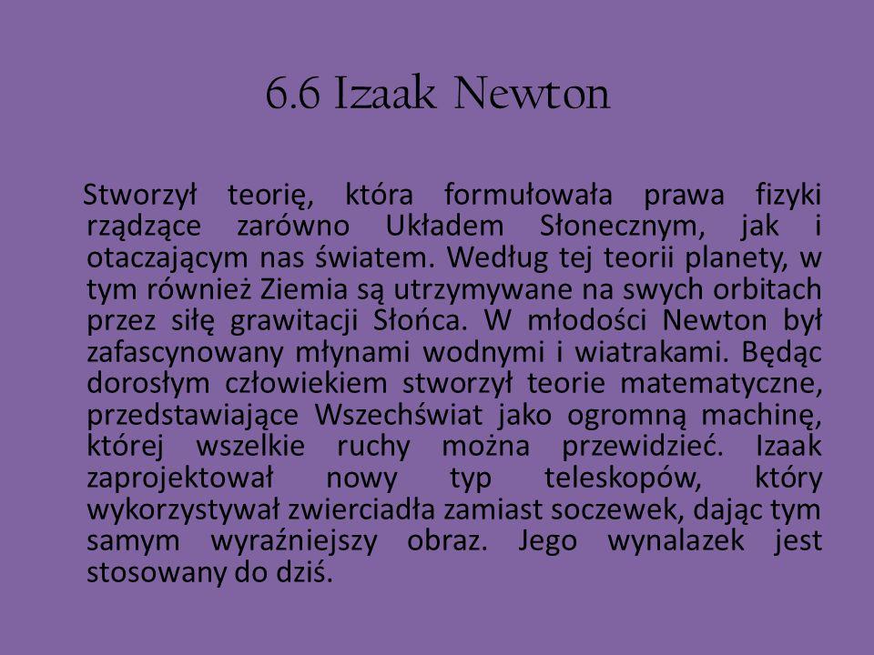 6.6 Izaak Newton Stworzył teorię, która formułowała prawa fizyki rządzące zarówno Układem Słonecznym, jak i otaczającym nas światem. Według tej teorii