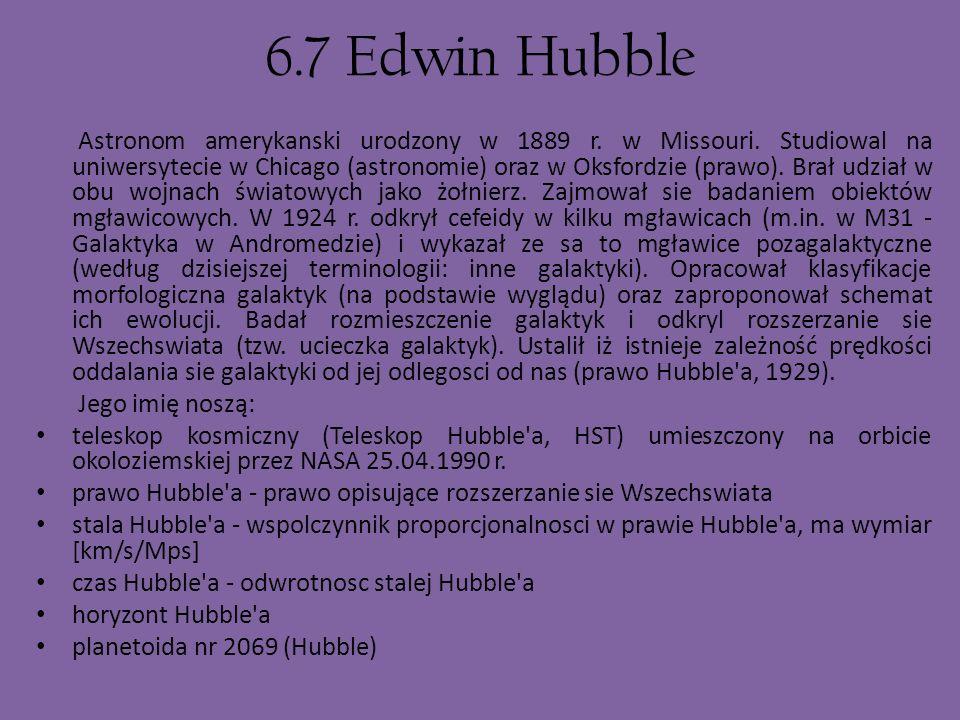 6.7 Edwin Hubble Astronom amerykanski urodzony w 1889 r. w Missouri. Studiowal na uniwersytecie w Chicago (astronomie) oraz w Oksfordzie (prawo). Brał