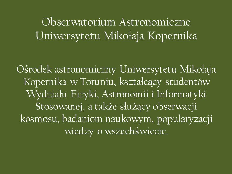 Obserwatorium Astronomiczne Uniwersytetu Mikołaja Kopernika O ś rodek astronomiczny Uniwersytetu Mikołaja Kopernika w Toruniu, kształc ą cy studentów