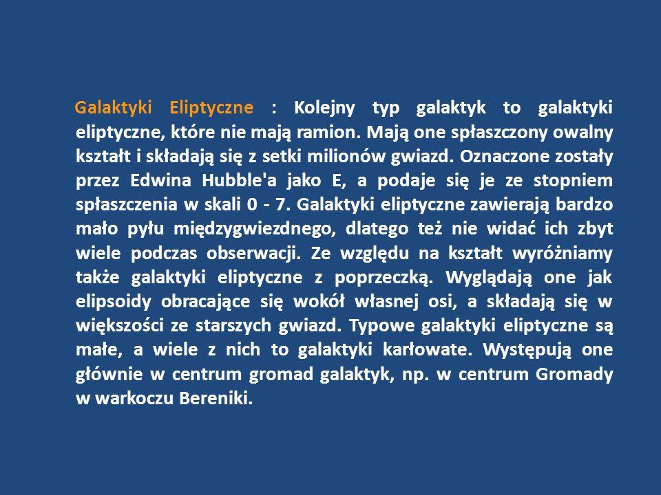 Galaktyki Eliptyczne : Kolejny typ galaktyk to galaktyki eliptyczne, które nie mają ramion. Mają one spłaszczony owalny kształt i składają się z setki