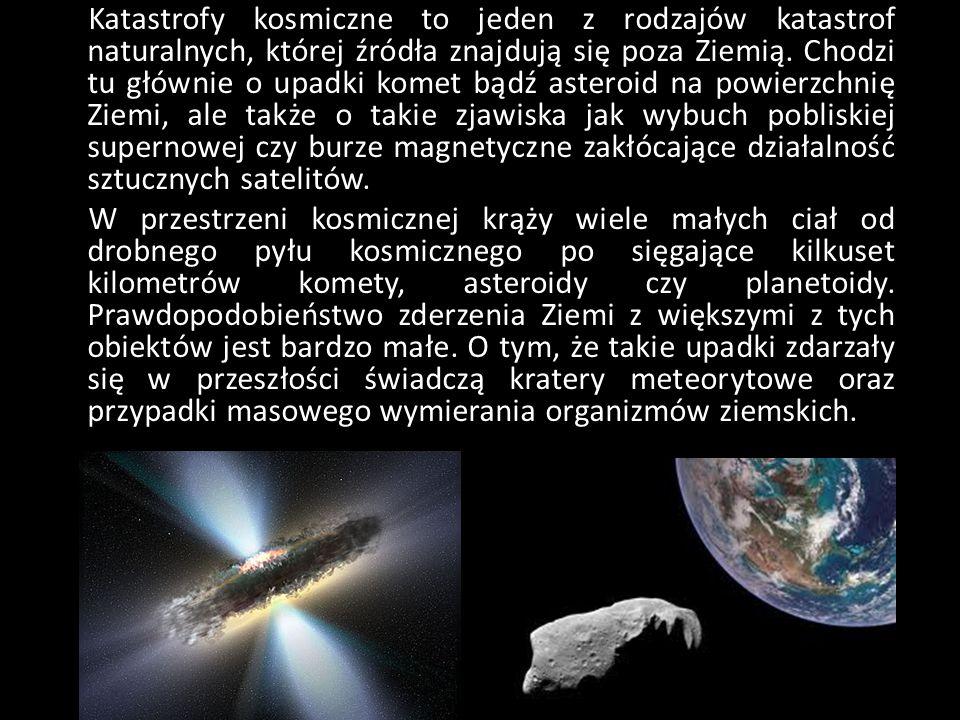 Katastrofy kosmiczne to jeden z rodzajów katastrof naturalnych, której źródła znajdują się poza Ziemią. Chodzi tu głównie o upadki komet bądź asteroid