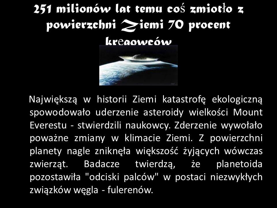 251 milionów lat temu co ś zmiot ł o z powierzchni Ziemi 70 procent kr ę gowców Największą w historii Ziemi katastrofę ekologiczną spowodowało uderzen