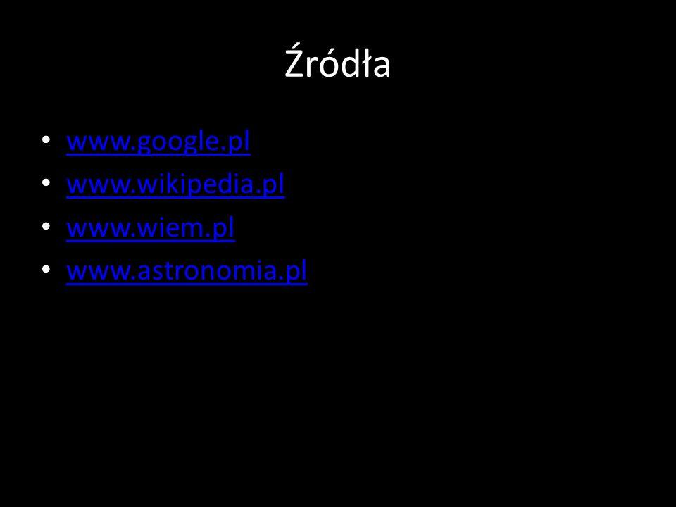 Źródła www.google.pl www.wikipedia.pl www.wiem.pl www.astronomia.pl