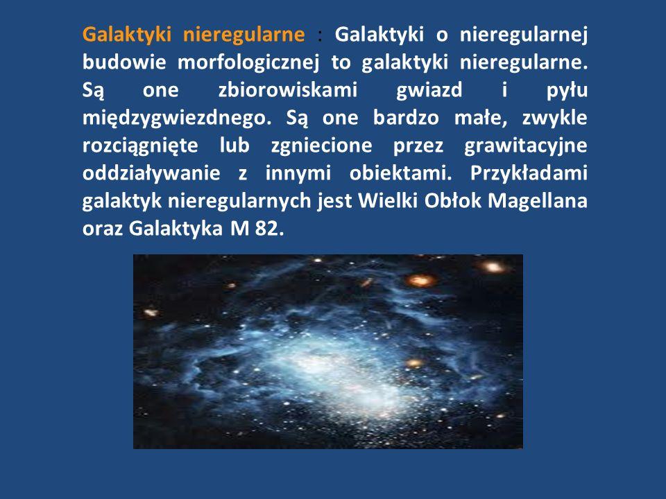 Galaktyki nieregularne : Galaktyki o nieregularnej budowie morfologicznej to galaktyki nieregularne. Są one zbiorowiskami gwiazd i pyłu międzygwiezdne