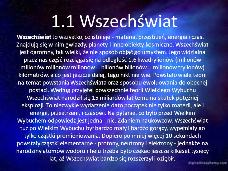 1.1 Wszechświat Wszechświat to wszystko, co istnieje - materia, przestrzeń, energia i czas. Znajdują się w nim gwiazdy, planety i inne obiekty kosmicz