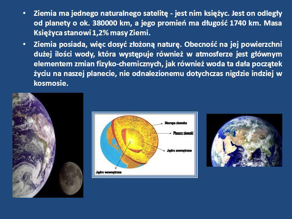 Ziemia ma jednego naturalnego satelitę - jest nim księżyc. Jest on odległy od planety o ok. 380000 km, a jego promień ma długość 1740 km. Masa Księżyc