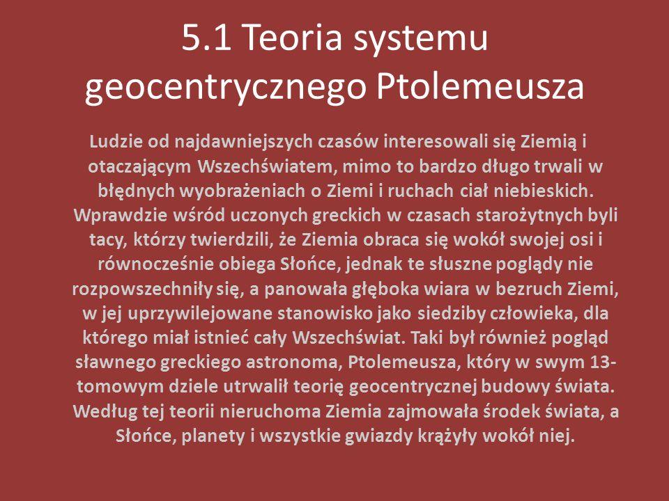 5.1 Teoria systemu geocentrycznego Ptolemeusza Ludzie od najdawniejszych czasów interesowali się Ziemią i otaczającym Wszechświatem, mimo to bardzo dł
