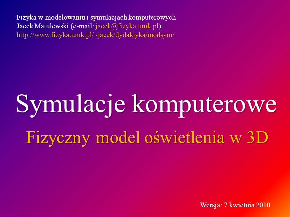 Symulacje komputerowe Fizyczny model oświetlenia w 3D Fizyka w modelowaniu i symulacjach komputerowych Jacek Matulewski (e-mail: jacek@fizyka.umk.pl)