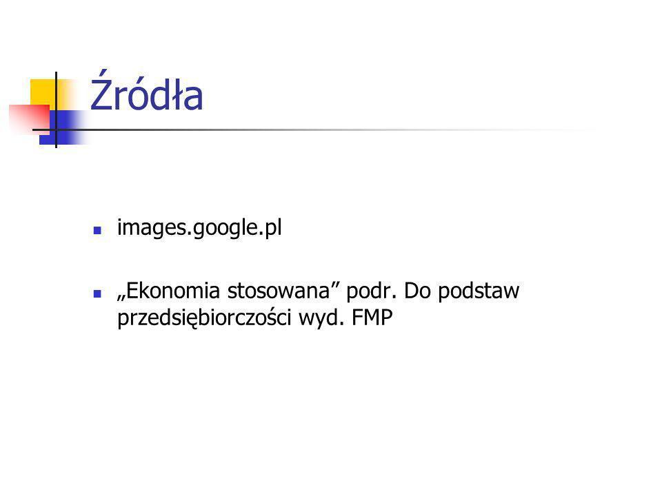 Źródła images.google.pl Ekonomia stosowana podr. Do podstaw przedsiębiorczości wyd. FMP