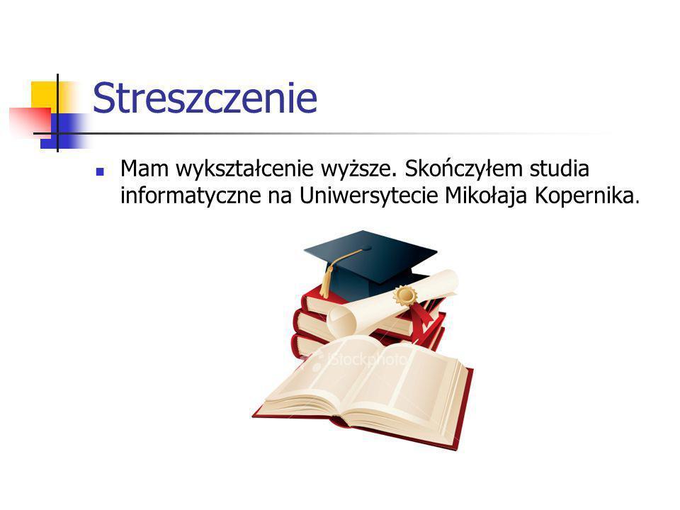 Streszczenie Mam wykształcenie wyższe. Skończyłem studia informatyczne na Uniwersytecie Mikołaja Kopernika.