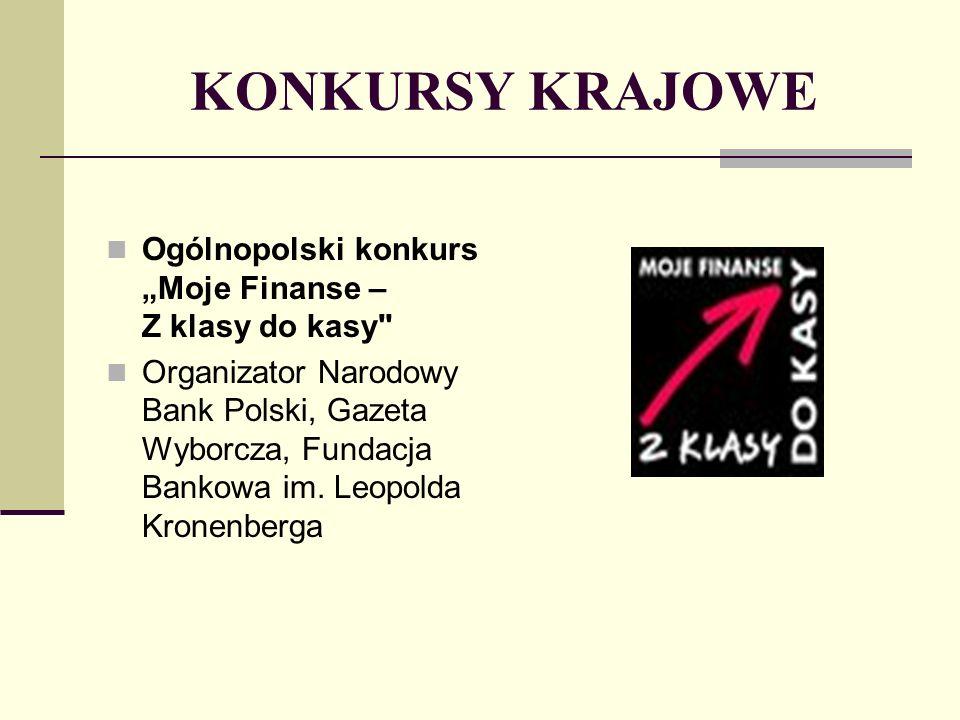 KONKURSY KRAJOWE Ogólnopolski konkurs Moje Finanse – Z klasy do kasy Organizator Narodowy Bank Polski, Gazeta Wyborcza, Fundacja Bankowa im.