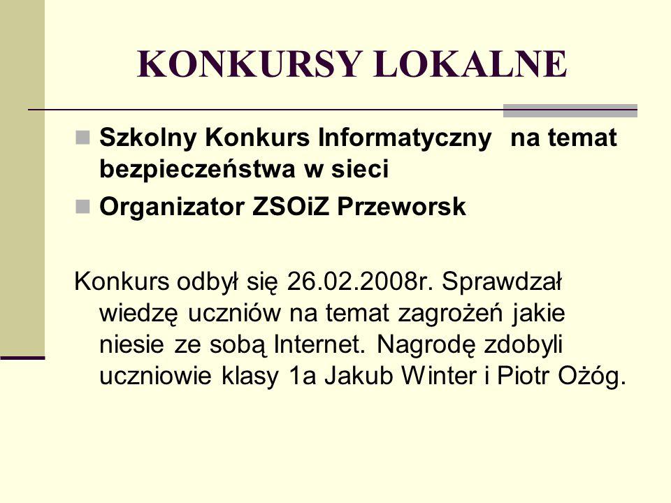 KONKURSY LOKALNE Szkolny Konkurs Informatyczny na temat bezpieczeństwa w sieci Organizator ZSOiZ Przeworsk Konkurs odbył się 26.02.2008r.