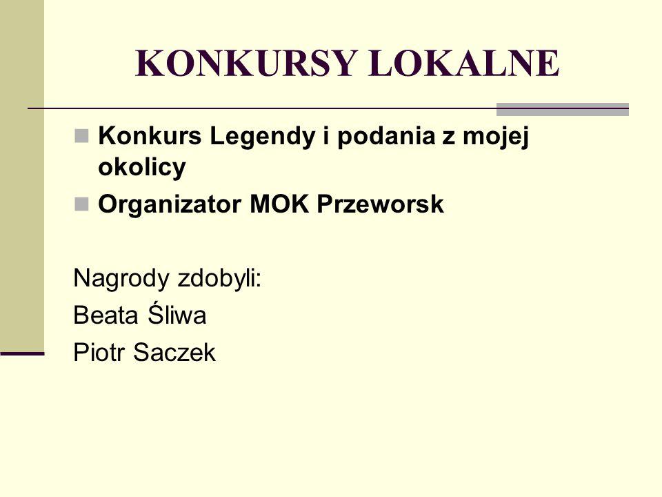 KONKURSY LOKALNE Konkurs Legendy i podania z mojej okolicy Organizator MOK Przeworsk Nagrody zdobyli: Beata Śliwa Piotr Saczek
