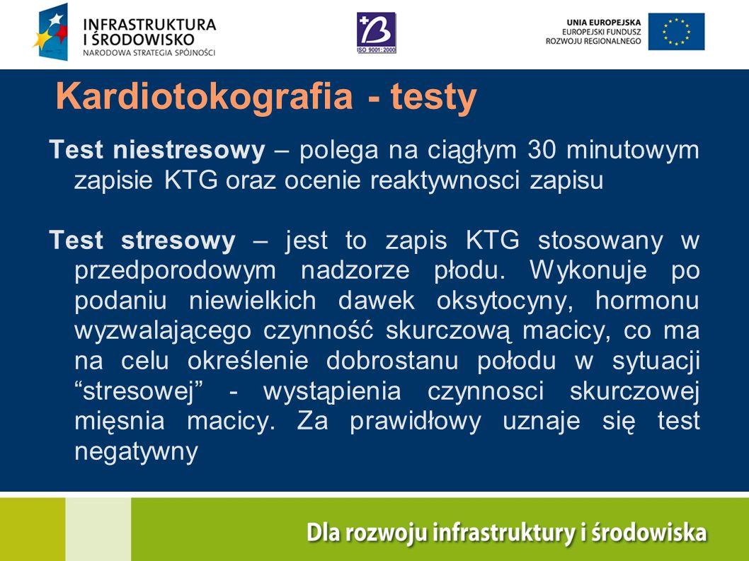 Kardiotokografia - testy Test niestresowy – polega na ciągłym 30 minutowym zapisie KTG oraz ocenie reaktywnosci zapisu Test stresowy – jest to zapis K