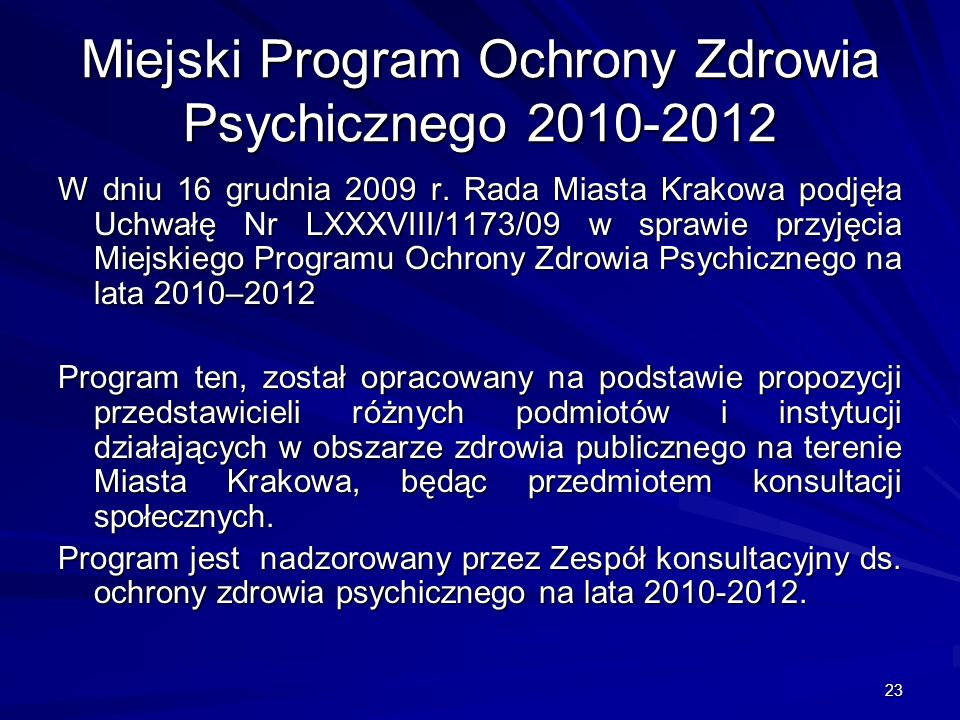 23 Miejski Program Ochrony Zdrowia Psychicznego 2010-2012 W dniu 16 grudnia 2009 r. Rada Miasta Krakowa podjęła Uchwałę Nr LXXXVIII/1173/09 w sprawie