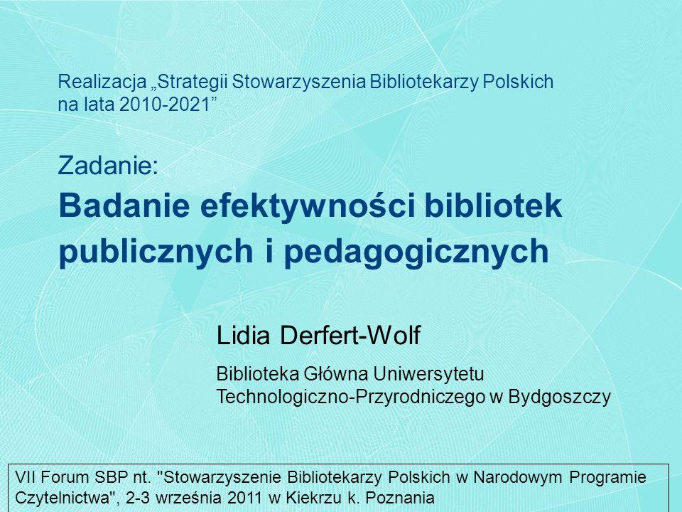 Zadanie: Badanie efektywności bibliotek publicznych i pedagogicznych Lidia Derfert-Wolf Biblioteka Główna Uniwersytetu Technologiczno-Przyrodniczego w