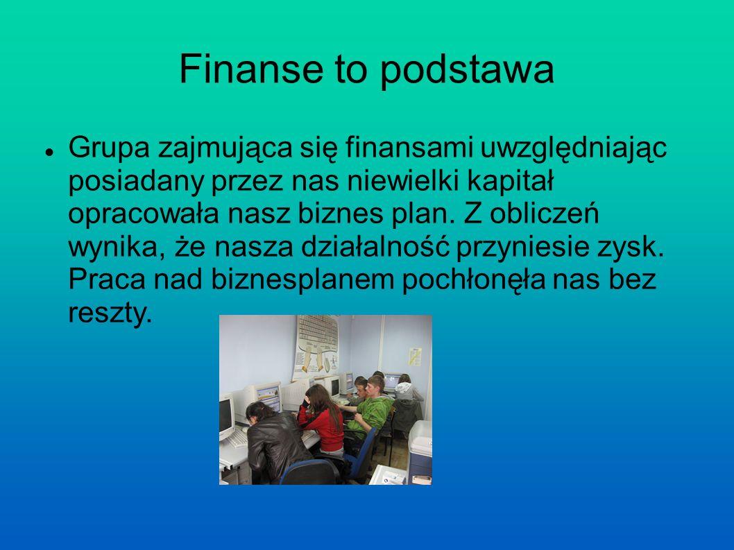 Finanse to podstawa Grupa zajmująca się finansami uwzględniając posiadany przez nas niewielki kapitał opracowała nasz biznes plan.