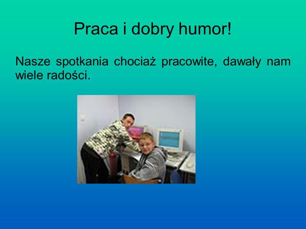 Praca i dobry humor! Nasze spotkania chociaż pracowite, dawały nam wiele radości.