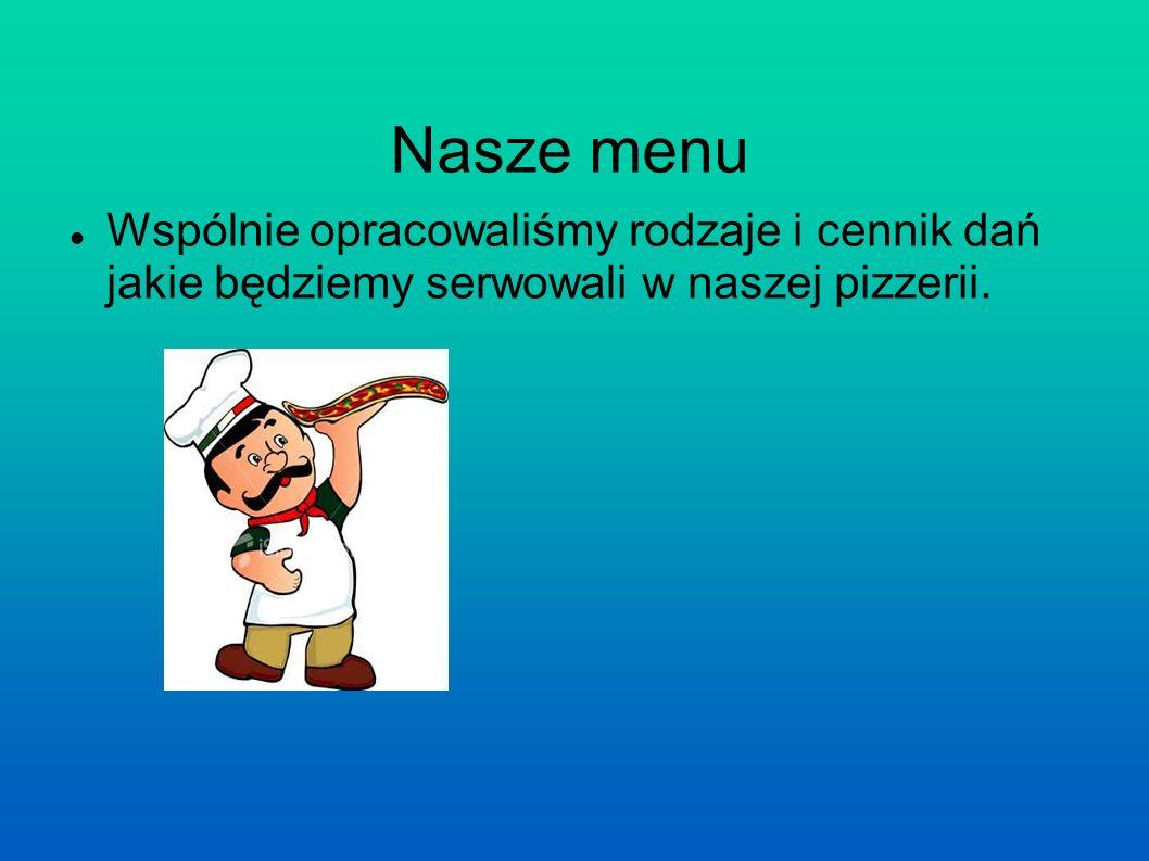 Nasze menu Wspólnie opracowaliśmy rodzaje i cennik dań jakie będziemy serwowali w naszej pizzerii.