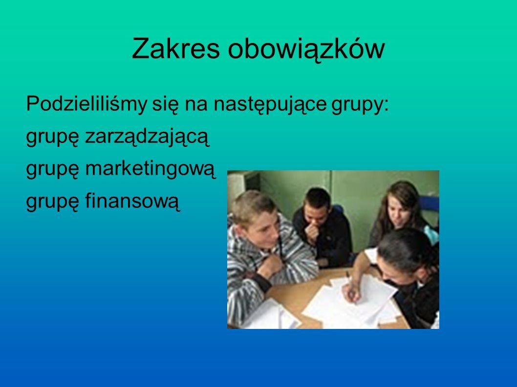 Zakres obowiązków Podzieliliśmy się na następujące grupy: grupę zarządzającą grupę marketingową grupę finansową