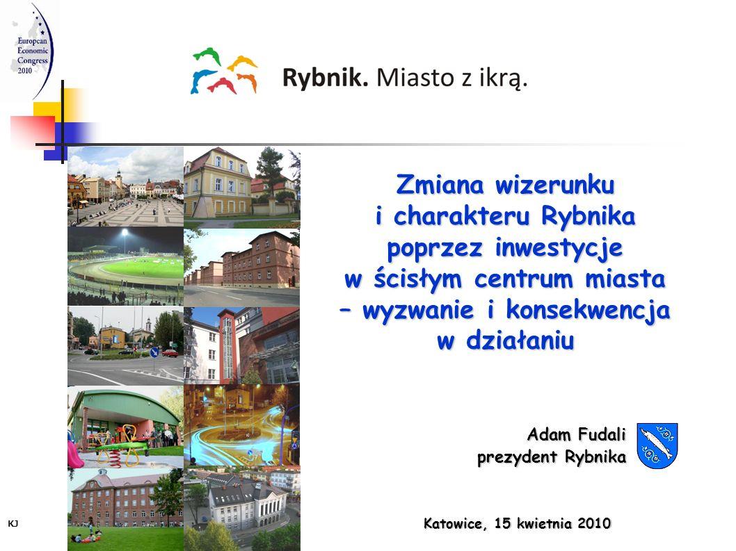 Adam Fudali prezydent Rybnika Katowice, 15 kwietnia 2010 KJ Zmiana wizerunku i charakteru Rybnika poprzez inwestycje w ścisłym centrum miasta – wyzwan