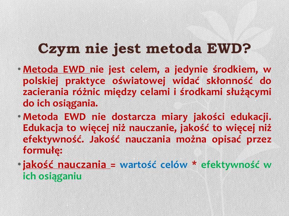 Czym nie jest metoda EWD? Metoda EWD nie jest celem, a jedynie środkiem, w polskiej praktyce oświatowej widać skłonność do zacierania różnic między ce