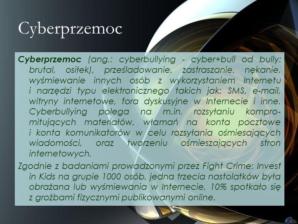 Cyberprzemoc Cyberprzemoc (ang.: cyberbullying - cyber+bull od bully: brutal, osiłek), prześladowanie, zastraszanie, nękanie, wyśmiewanie innych osób