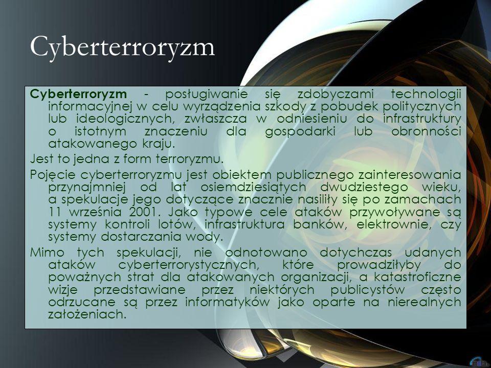 Cyberterroryzm Cyberterroryzm - posługiwanie się zdobyczami technologii informacyjnej w celu wyrządzenia szkody z pobudek politycznych lub ideologiczn