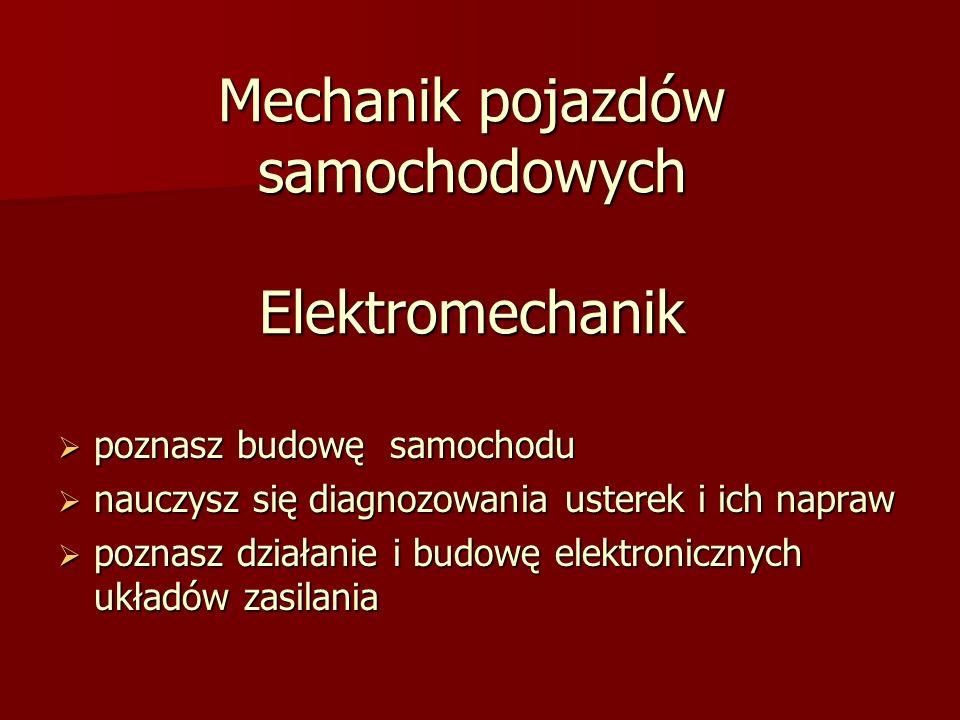 Mechanik pojazdów samochodowych Elektromechanik poznasz budowę samochodu poznasz budowę samochodu nauczysz się diagnozowania usterek i ich napraw nauczysz się diagnozowania usterek i ich napraw poznasz działanie i budowę elektronicznych układów zasilania poznasz działanie i budowę elektronicznych układów zasilania