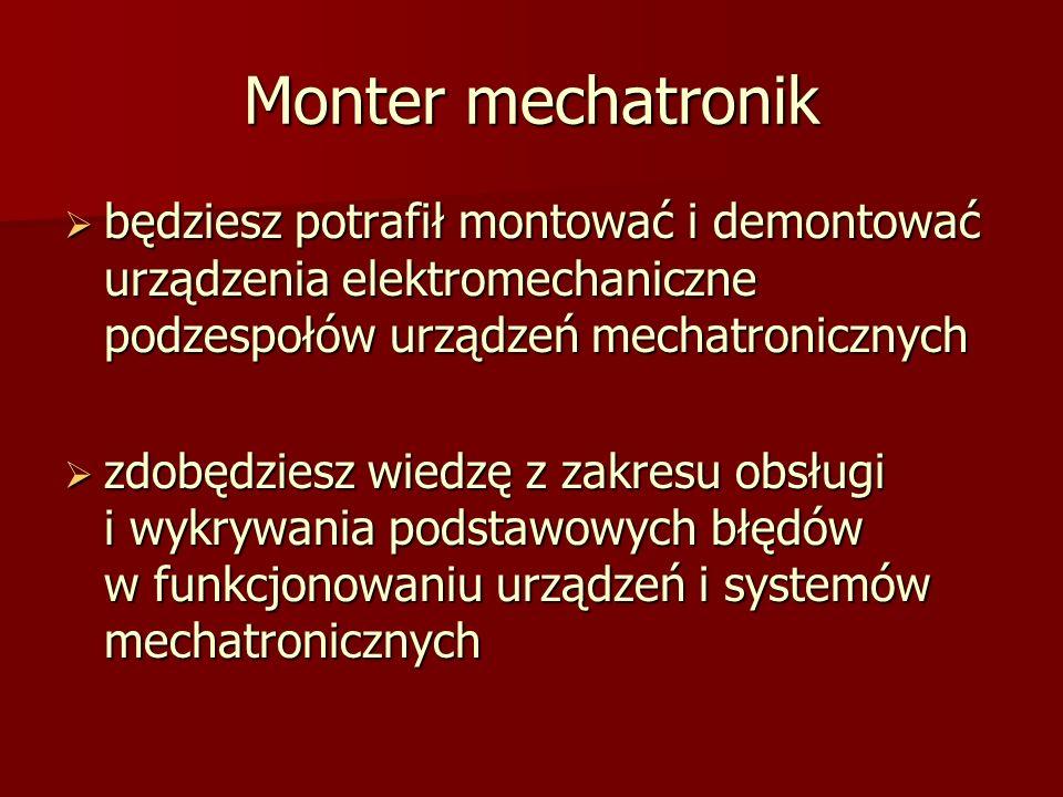 Monter mechatronik będziesz potrafił montować i demontować urządzenia elektromechaniczne podzespołów urządzeń mechatronicznych będziesz potrafił montować i demontować urządzenia elektromechaniczne podzespołów urządzeń mechatronicznych zdobędziesz wiedzę z zakresu obsługi i wykrywania podstawowych błędów w funkcjonowaniu urządzeń i systemów mechatronicznych zdobędziesz wiedzę z zakresu obsługi i wykrywania podstawowych błędów w funkcjonowaniu urządzeń i systemów mechatronicznych