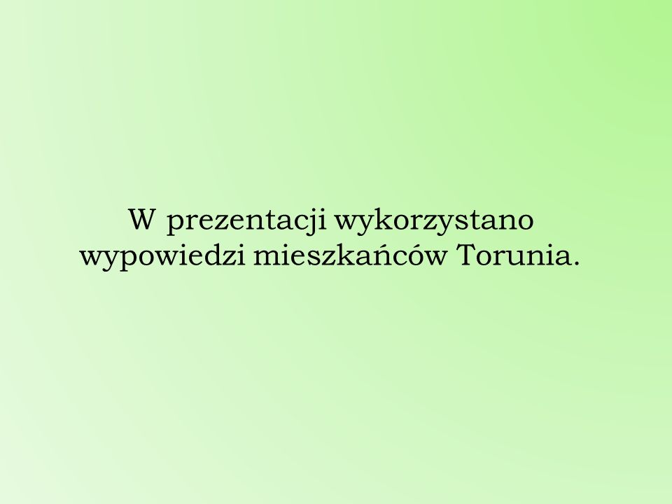 W prezentacji wykorzystano wypowiedzi mieszkańców Torunia.