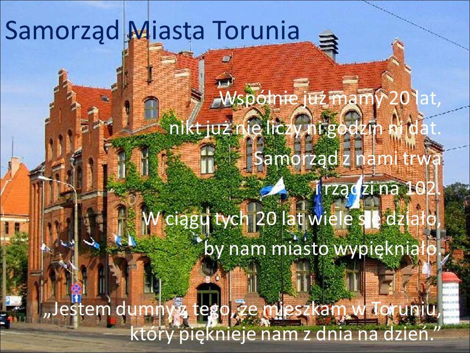 Samorząd Miasta Torunia Wspólnie już mamy 20 lat, nikt już nie liczy ni godzin ni dat. Samorząd z nami trwa i rządzi na 102. W ciągu tych 20 lat wiele