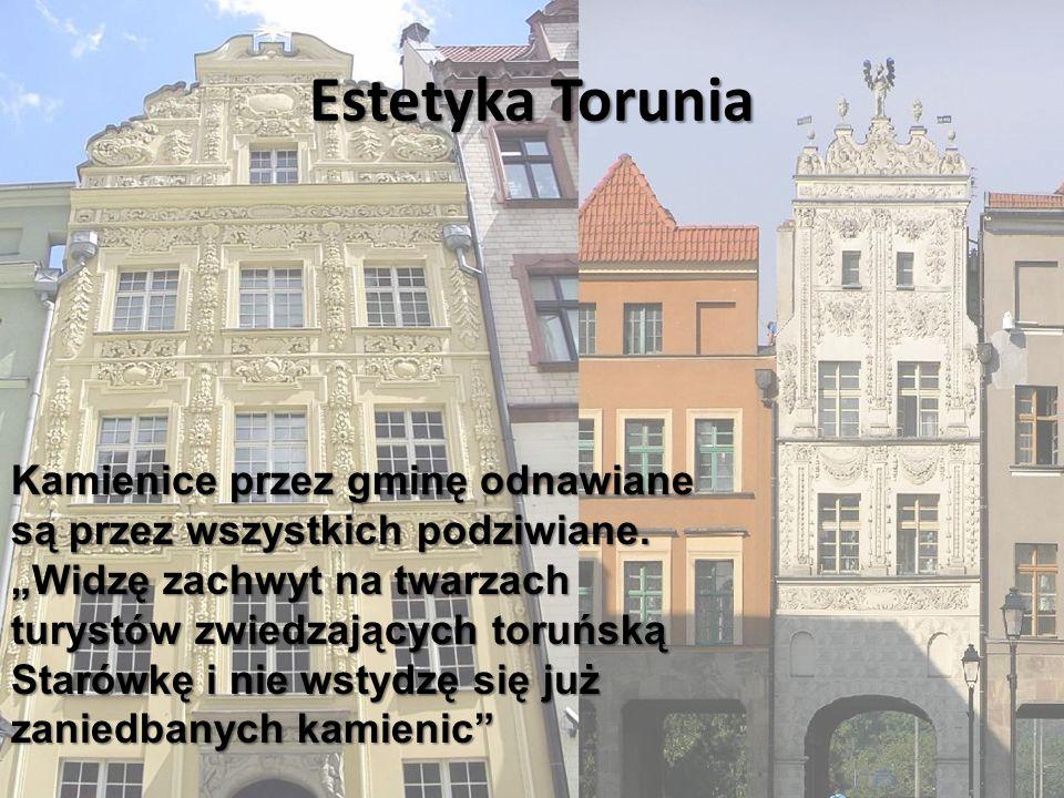 Estetyka Torunia Kamienice przez gminę odnawiane są przez wszystkich podziwiane. Widzę zachwyt na twarzach turystów zwiedzających toruńską Starówkę i