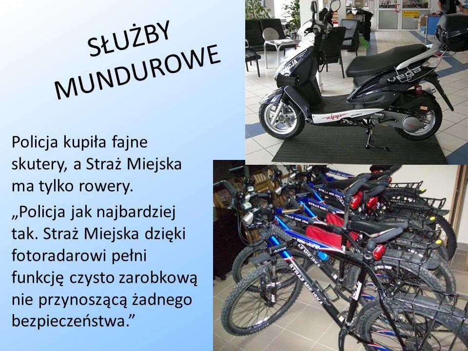 S Ł U Ż B Y M U N D U R O W E Policja kupiła fajne skutery, a Straż Miejska ma tylko rowery. Policja jak najbardziej tak. Straż Miejska dzięki fotorad