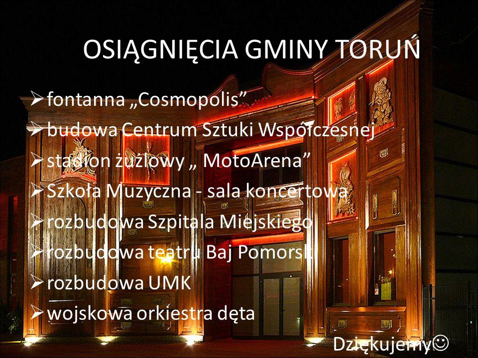 OSIĄGNIĘCIA GMINY TORUŃ fontanna Cosmopolis budowa Centrum Sztuki Współczesnej stadion żużlowy MotoArena Szkoła Muzyczna - sala koncertowa rozbudowa S