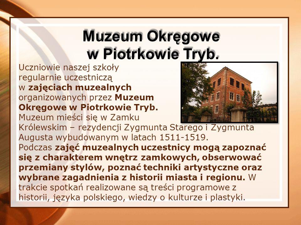 Uczniowie naszej szkoły regularnie uczestniczą w zajęciach muzealnych organizowanych przez Muzeum Okręgowe w Piotrkowie Tryb. Muzeum mieści się w Zamk