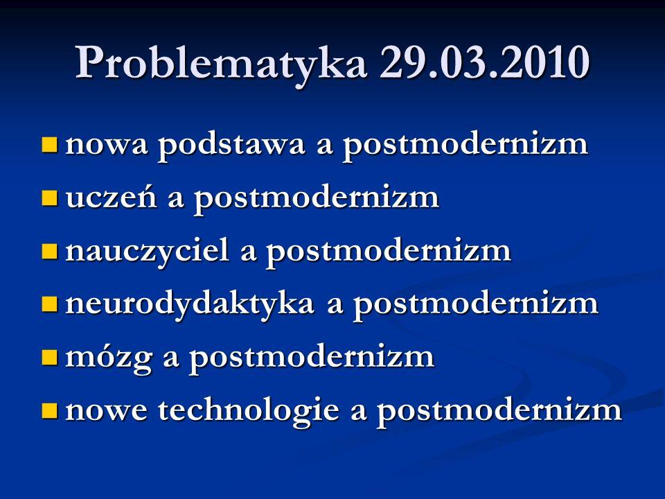 Problematyka 29.03.2010 nowa podstawa a postmodernizm nowa podstawa a postmodernizm uczeń a postmodernizm uczeń a postmodernizm nauczyciel a postmodernizm nauczyciel a postmodernizm neurodydaktyka a postmodernizm neurodydaktyka a postmodernizm mózg a postmodernizm mózg a postmodernizm nowe technologie a postmodernizm nowe technologie a postmodernizm