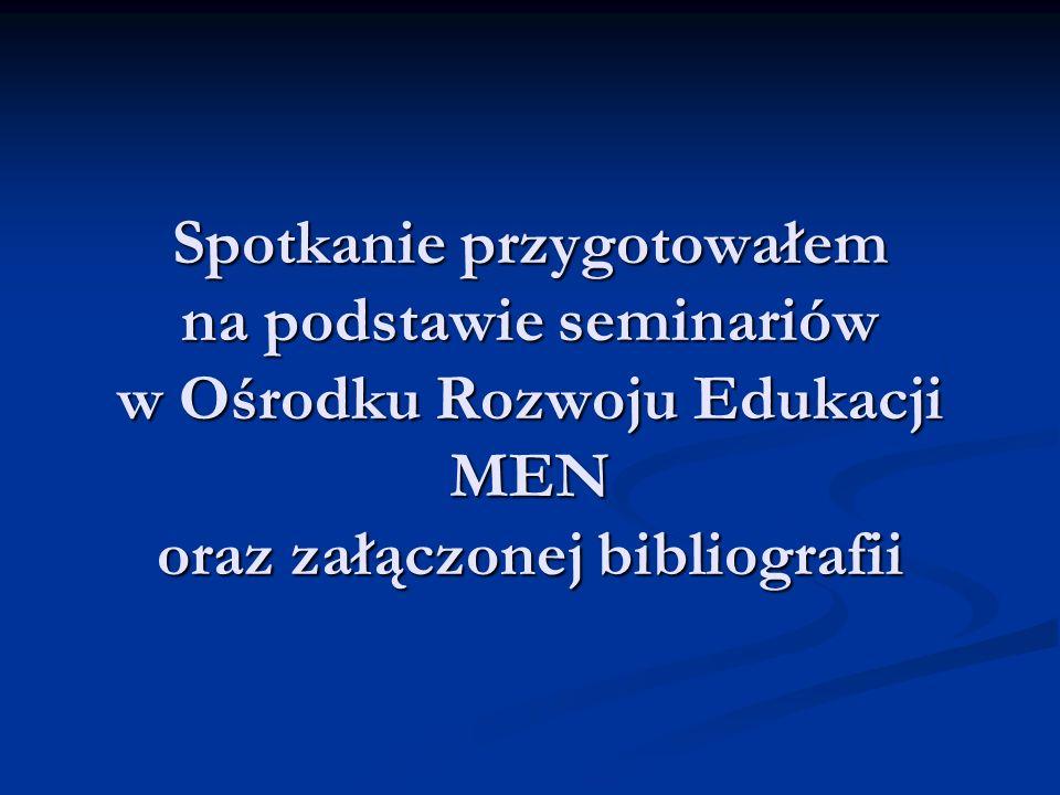 Spotkanie przygotowałem na podstawie seminariów w Ośrodku Rozwoju Edukacji MEN oraz załączonej bibliografii