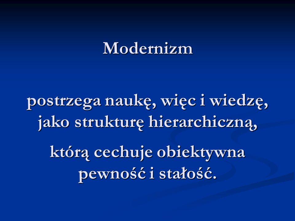 Modernizm postrzega naukę, więc i wiedzę, jako strukturę hierarchiczną, którą cechuje obiektywna pewność i stałość.