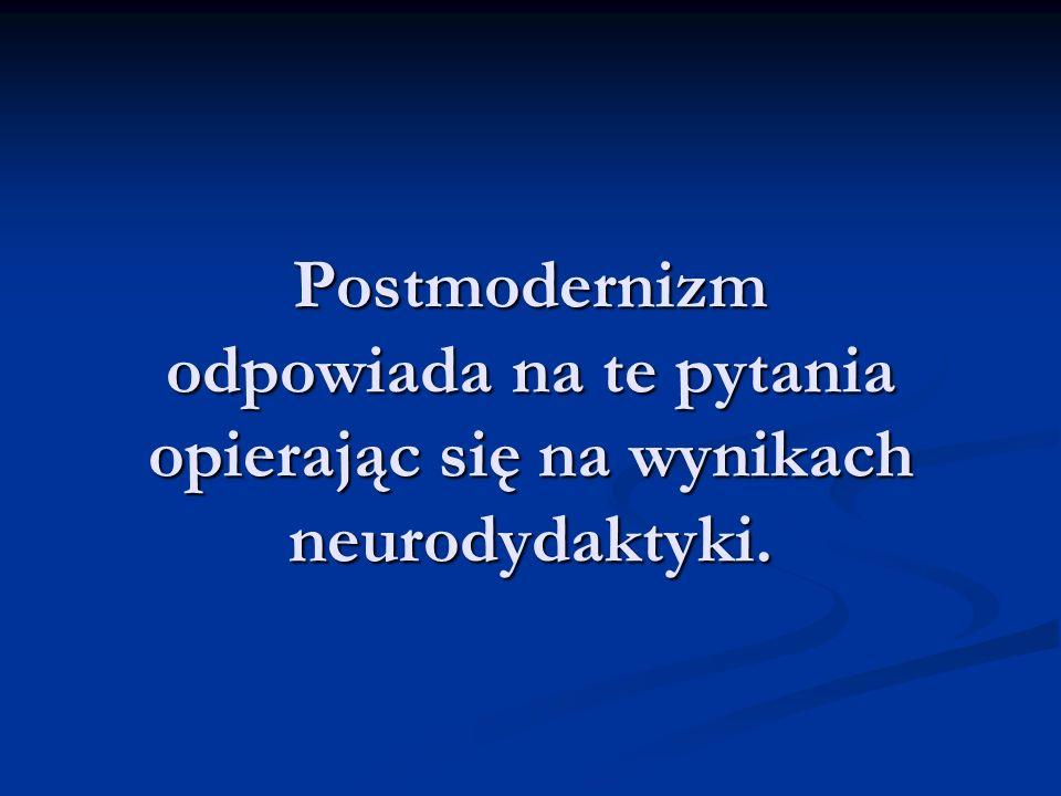Postmodernizm odpowiada na te pytania opierając się na wynikach neurodydaktyki.