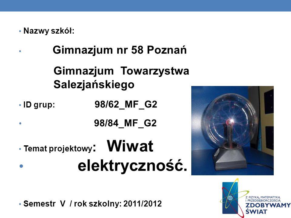 Nazwy szkół: Gimnazjum nr 58 Poznań Gimnazjum Towarzystwa Salezjańskiego ID grup: 98/62_MF_G2 98/84_MF_G2 Temat projektowy : Wiwat elektryczność.