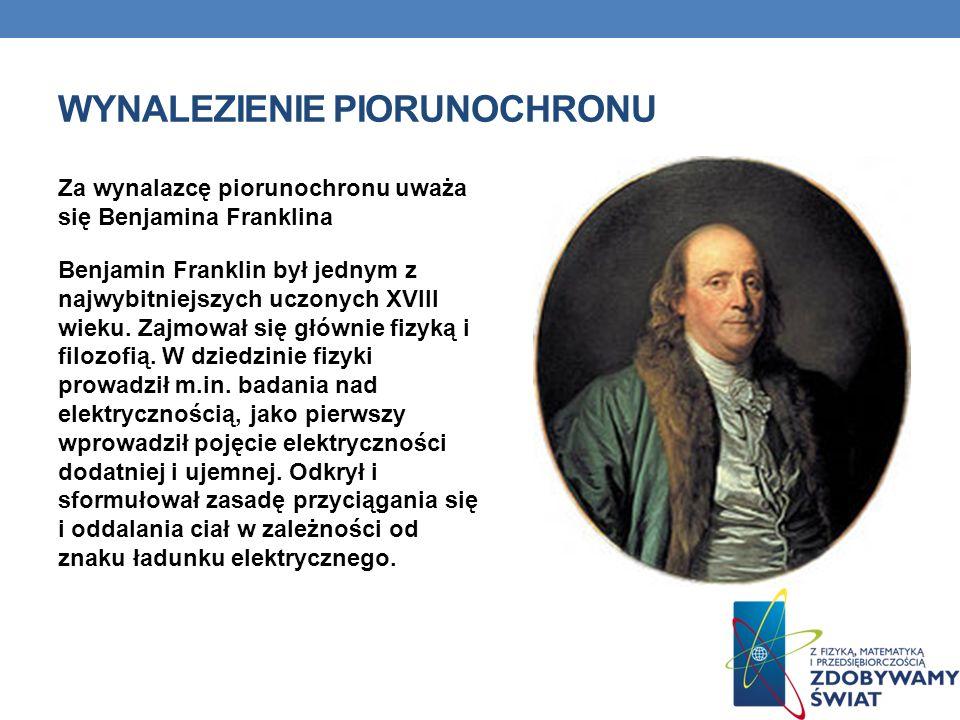 WYNALEZIENIE PIORUNOCHRONU Za wynalazcę piorunochronu uważa się Benjamina Franklina Benjamin Franklin był jednym z najwybitniejszych uczonych XVIII wieku.