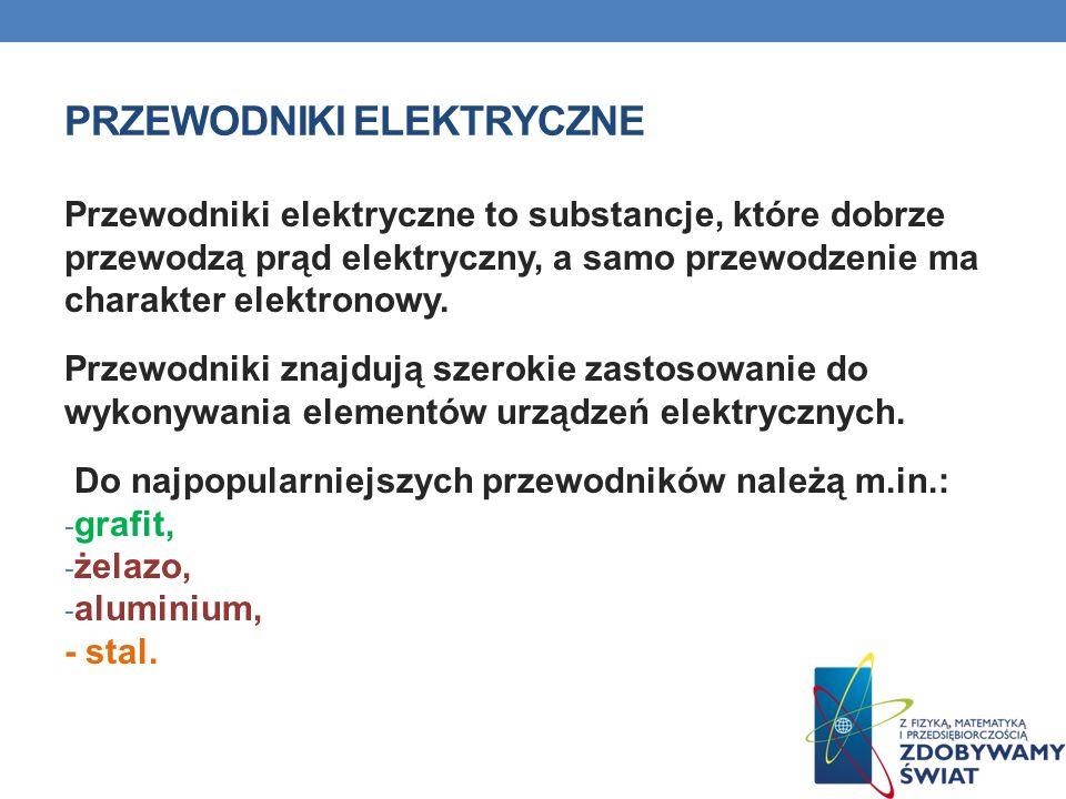 PRZEWODNIKI ELEKTRYCZNE Przewodniki elektryczne to substancje, które dobrze przewodzą prąd elektryczny, a samo przewodzenie ma charakter elektronowy.