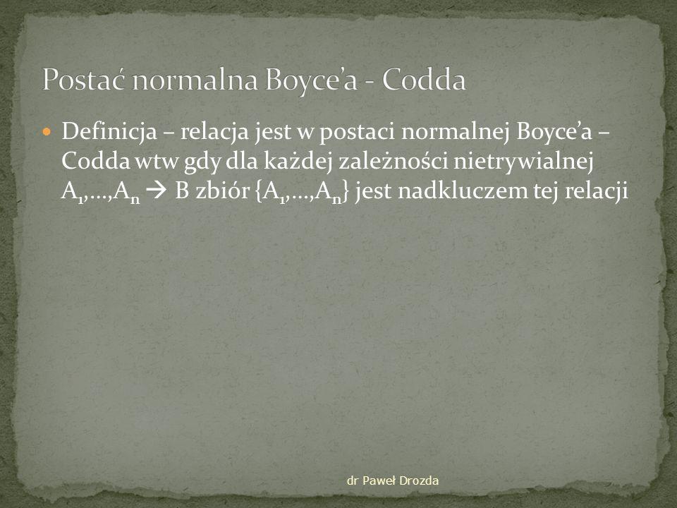 dr Paweł Drozda Relacja: adresmiasta(kod,miasto,ulicanr) Zależności funkcyjne kod miasto, miasto,ulica kod Klucz (miasto, ulica) Relacja nie jest w BCNF ponieważ pierwsza zależność jest niezgodna z definicją
