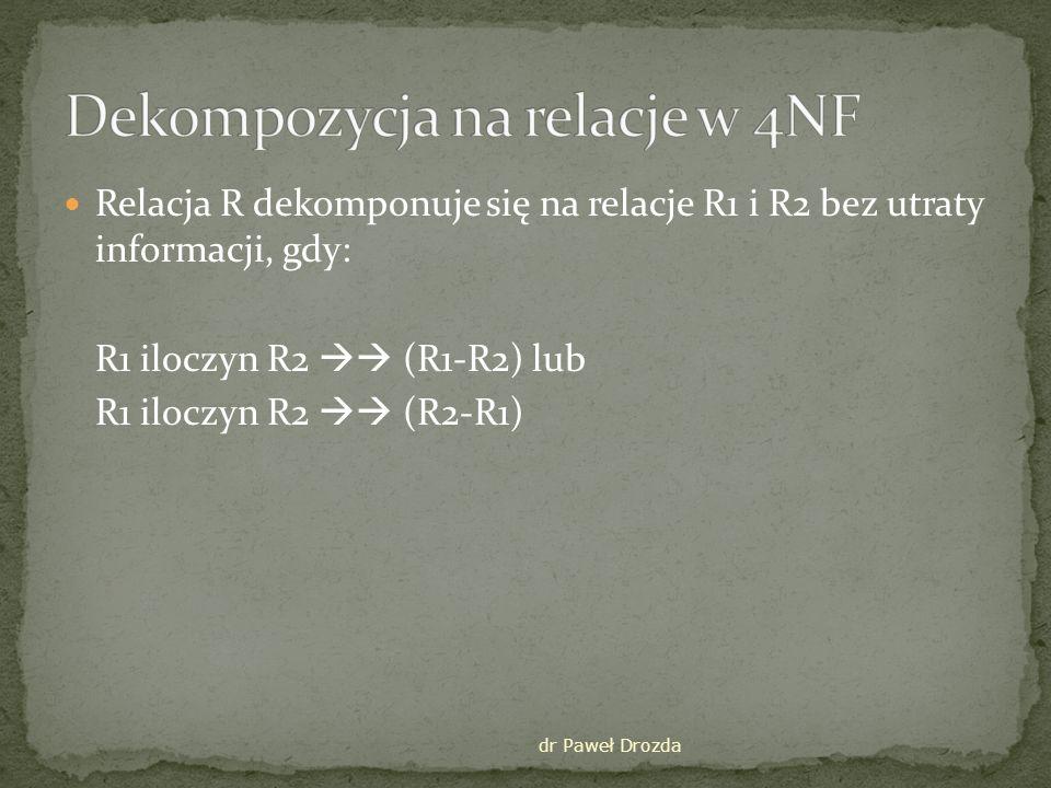 dr Paweł Drozda Relacja R dekomponuje się na relacje R1 i R2 bez utraty informacji, gdy: R1 iloczyn R2 (R1-R2) lub R1 iloczyn R2 (R2-R1)