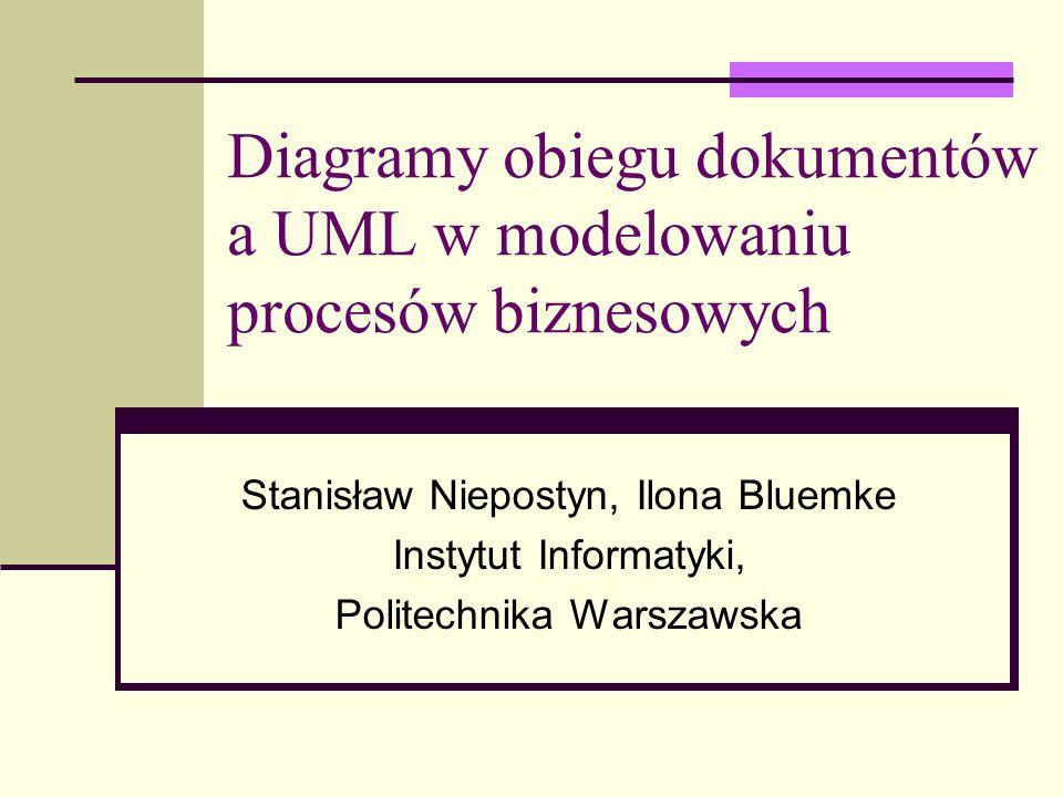 Diagramy obiegu dokumentów a UML w modelowaniu procesów biznesowych Stanisław Niepostyn, Ilona Bluemke Instytut Informatyki, Politechnika Warszawska