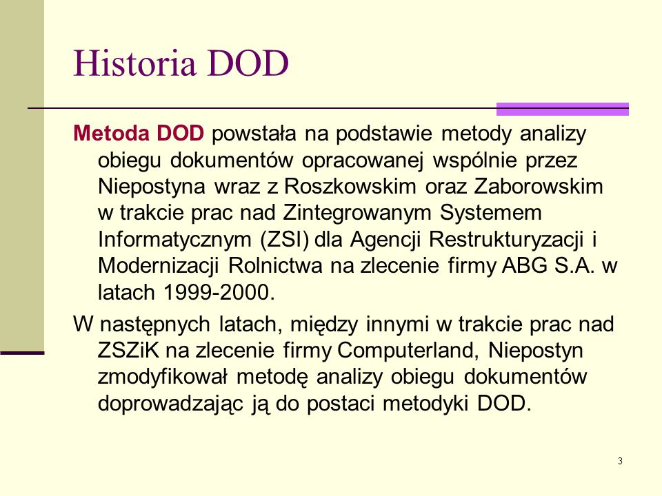 3 Historia DOD Metoda DOD powstała na podstawie metody analizy obiegu dokumentów opracowanej wspólnie przez Niepostyna wraz z Roszkowskim oraz Zaborow